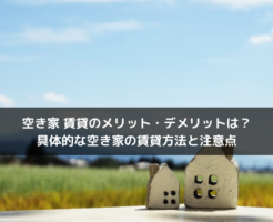 空き家を賃貸として貸すメリット・デメリットは?具体的な空き家の賃貸方法